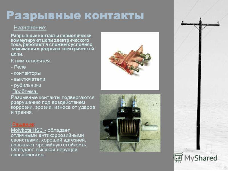 Разрывные контакты Назначение: Разрывные контакты периодически коммутируют цепи электрического тока, работают в сложных условиях замыкания и разрыва электрической цепи. К ним относятся: - Реле - контакторы - выключатели - рубильники Проблема: Разрывн