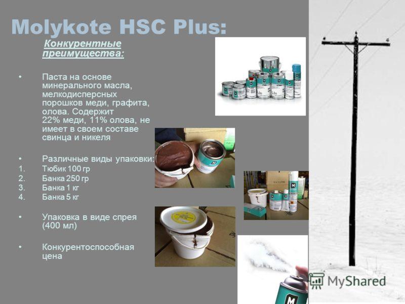 Molykote HSC Plus: Конкурентные преимущества: Паста на основе минерального масла, мелкодисперсных порошков меди, графита, олова. Содержит 22% меди, 11% олова, не имеет в своем составе свинца и никеля Различные виды упаковки: 1.Тюбик 100 гр 2.Банка 25