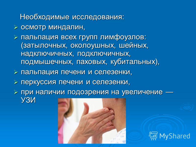 Необходимые исследования: Необходимые исследования: осмотр миндалин, осмотр миндалин, пальпация всех групп лимфоузлов: (затылочных, околоушных, шейных, надключичных, подключичных, подмышечных, паховых, кубитальных), пальпация всех групп лимфоузлов: (