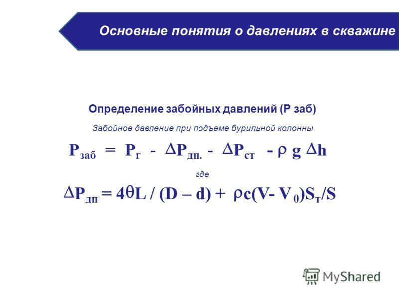Основные понятия о давлениях в скважине Определение забойных давлений (Р заб) Забойное давление при подъеме бурильной колонны где Р заб = Р г - Р дп. - Р ст - g h Р дп = 4 L / (D – d) + c(V- V 0 )S т /S
