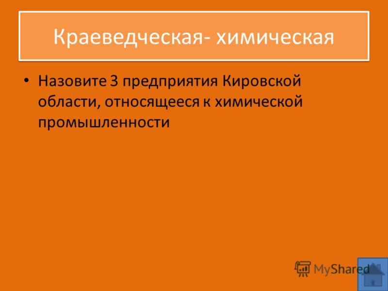 Краеведческая- химическая Назовите 3 предприятия Кировской области, относящееся к химической промышленности