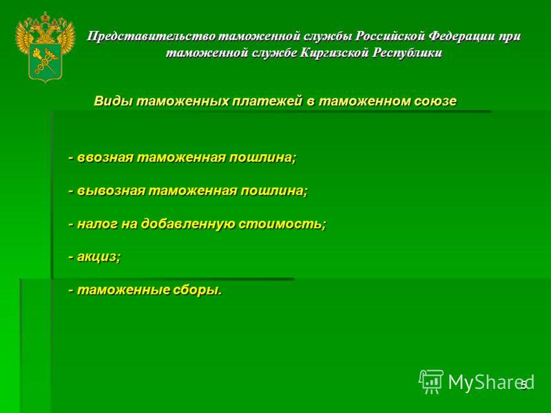 5 Представительство таможенной службы Российской Федерации при таможенной службе Киргизской Республики Виды таможенных платежей в таможенном союзе - ввозная таможенная пошлина; - вывозная таможенная пошлина; - налог на добавленную стоимость; - акциз;