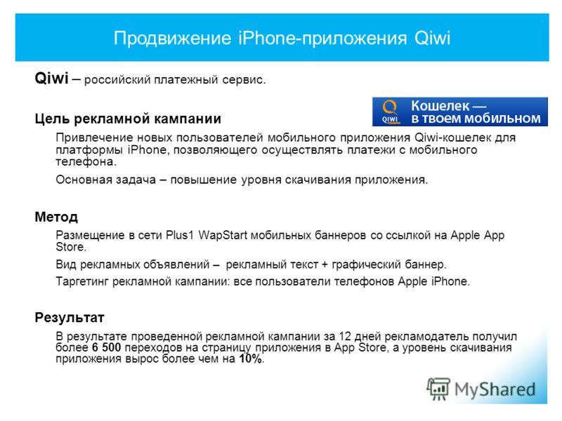 Продвижение iPhone-приложения Qiwi Qiwi – российский платежный сервис. Цель рекламной кампании Привлечение новых пользователей мобильного приложения Qiwi-кошелек для платформы iPhone, позволяющего осуществлять платежи с мобильного телефона. Основная