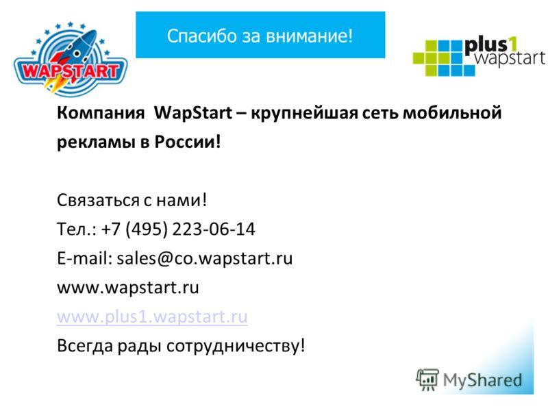 Спасибо за внимание! Компания WapStart – крупнейшая сеть мобильной рекламы в России! Связаться с нами! Тел.: +7 (495) 223-06-14 E-mail: sales@co.wapstart.ru www.wapstart.ru www.plus1.wapstart.ru Всегда рады сотрудничеству!