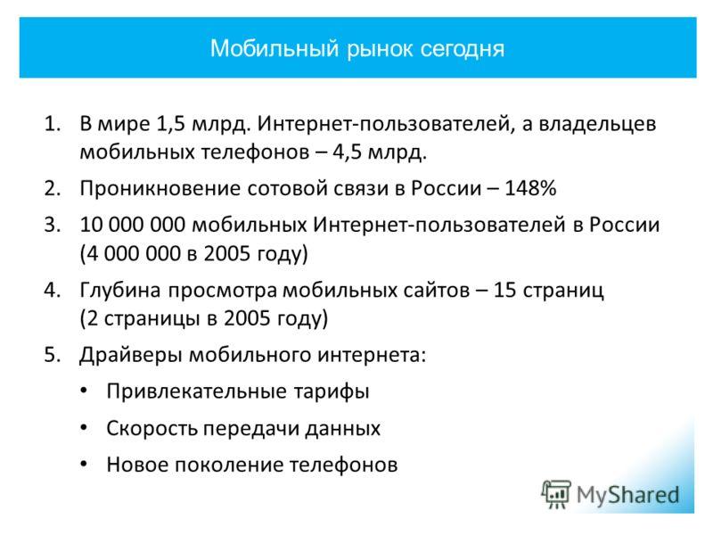 Мобильный рынок сегодня 1.В мире 1,5 млрд. Интернет-пользователей, а владельцев мобильных телефонов – 4,5 млрд. 2.Проникновение сотовой связи в России – 148% 3.10 000 000 мобильных Интернет-пользователей в России (4 000 000 в 2005 году) 4.Глубина про