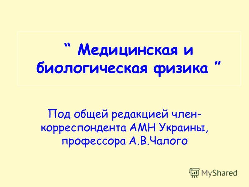 Медицинская и биологическая физика Под общей редакцией член- корреспондента АМН Украины, профессора А.В.Чалого