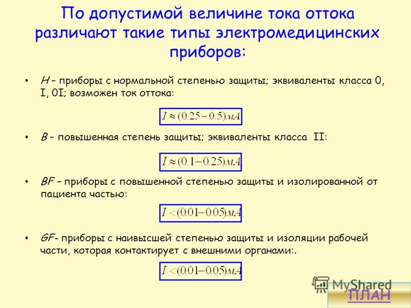 По допустимой величине тока оттока различают такие типы электромедицинских приборов: Н – приборы с нормальной степенью защиты; эквиваленты класса 0, І, 0І; возможен ток оттока: В – повышенная степень защиты; эквиваленты класса ІІ: BF – приборы с повы