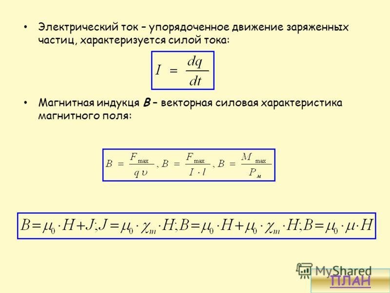 Электрический ток – упорядоченное движение заряженных частиц, характеризуется силой тока: Магнитная индукця В – векторная силовая характеристика магнитного поля: ПЛАН