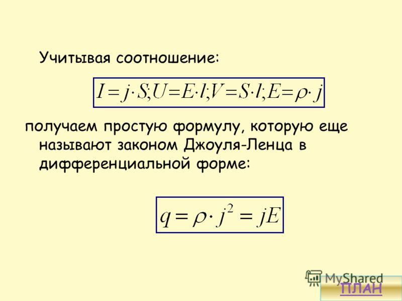 Учитывая соотношение: получаем простую формулу, которую еще называют законом Джоуля-Ленца в дифференциальной форме: ПЛАН