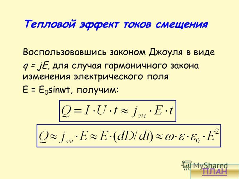 Тепловой эффект токов смещения Воспользовавшись законом Джоуля в виде q = jE, для случая гармоничного закона изменения электрического поля Е = E 0 sinwt, получим: ПЛАН