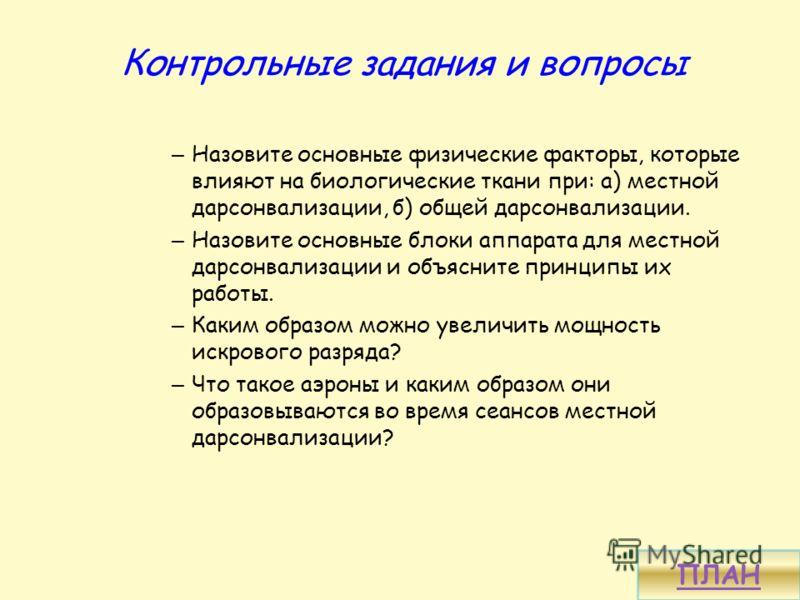 Контрольные задания и вопросы – Назовите основные физические факторы, которые влияют на биологические ткани при: а) местной дарсонвализации, б) общей дарсонвализации. – Назовите основные блоки аппарата для местной дарсонвализации и объясните принципы