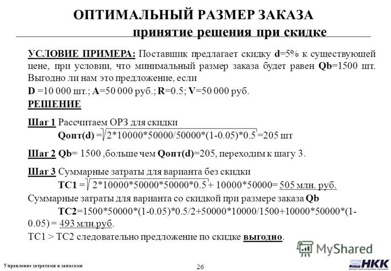 26 Управление затратами и запасами ОПТИМАЛЬНЫЙ РАЗМЕР ЗАКАЗА принятие решения при скидке УСЛОВИЕ ПРИМЕРА: Поставщик предлагает скидку d=5% к существующей цене, при условии, что минимальный размер заказа будет равен Qb=1500 шт. Выгодно ли нам это пред