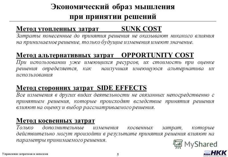 5 Управление затратами и запасами Экономический образ мышления при принятии решений Метод утопленных затрат SUNK COST Затраты понесенные до принятия решения не оказывают никакого влияния на принимаемое решение, только будущие изменения имеют значение