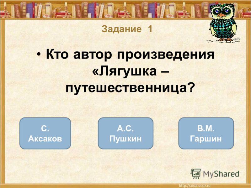 Задание 1 Кто автор произведения «Лягушка – путешественница? В.М. Гаршин С. Аксаков А.С. Пушкин ОШИБКА! Этот текст выводится при ошибке. ПРАВИЛЬНО! Этот текст выводится при правильном ответе.