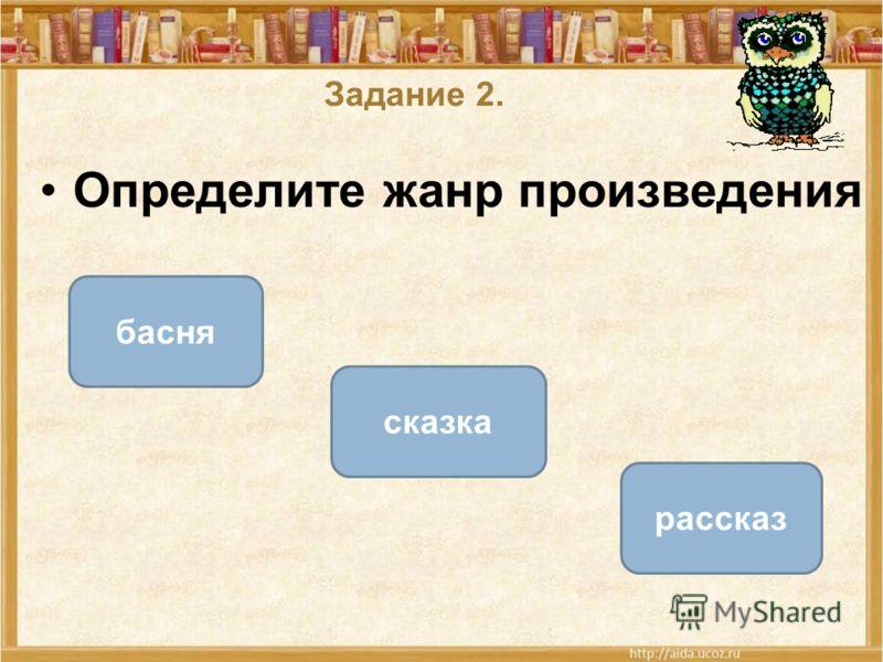 Задание 2. Определите жанр произведения сказка басня рассказ ОШИБКА! Этот текст выводится при ошибке. ПРАВИЛЬНО! Этот текст выводится при правильном ответе.