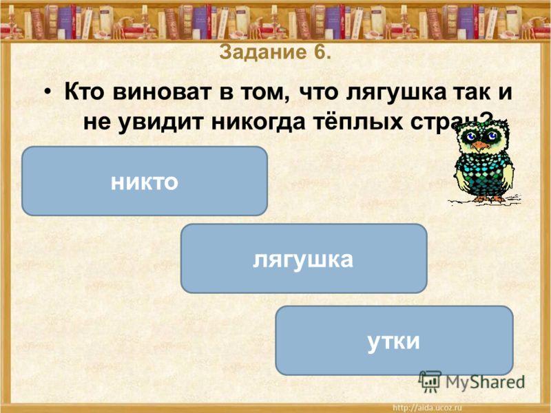Задание 6. Кто виноват в том, что лягушка так и не увидит никогда тёплых стран? лягушка никто утки ОШИБКА! Этот текст выводится при ошибке. ПРАВИЛЬНО! Этот текст выводится при правильном ответе.
