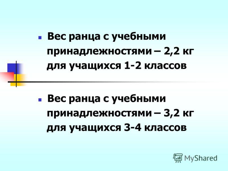 Вес ранца с учебными принадлежностями – 2,2 кг для учащихся 1-2 классов Вес ранца с учебными принадлежностями – 3,2 кг для учащихся 3-4 классов