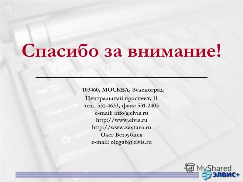 Спасибо за внимание! _______________________ 103460, МОСКВА, Зеленоград, Центральный проспект, 11 тел. 531-4633, факс 531-2403 e-mail: info@elvis.ru http://www.elvis.ru http://www.zastava.ru Олег Беззубцев e-mail: olegab@elvis.ru