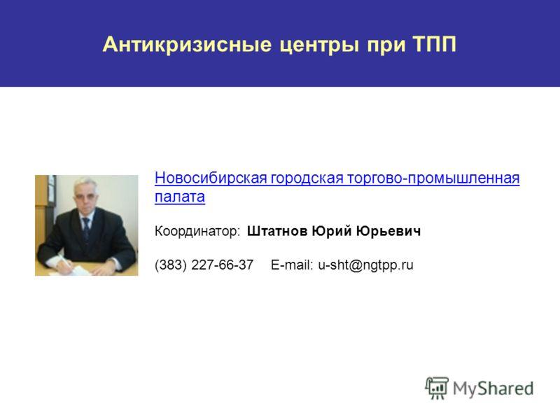 Антикризисные центры при ТПП Новосибирская городская торгово-промышленная палата Координатор: Штатнов Юрий Юрьевич (383) 227-66-37 E-mail: u-sht@ngtpp.ru