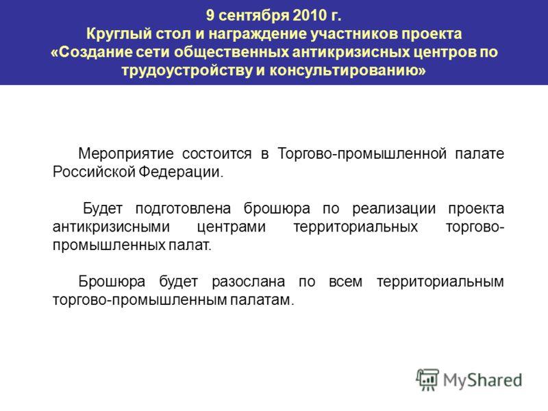 9 сентября 2010 г. Круглый стол и награждение участников проекта «Создание сети общественных антикризисных центров по трудоустройству и консультированию» Мероприятие состоится в Торгово-промышленной палате Российской Федерации. Будет подготовлена бро