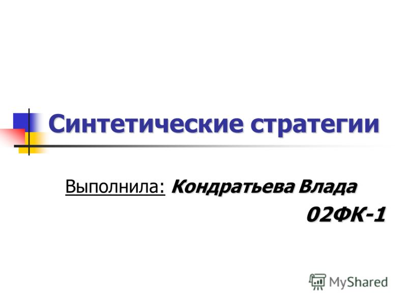 Синтетические стратегии Кондратьева Влада Выполнила: Кондратьева Влада02ФК-1
