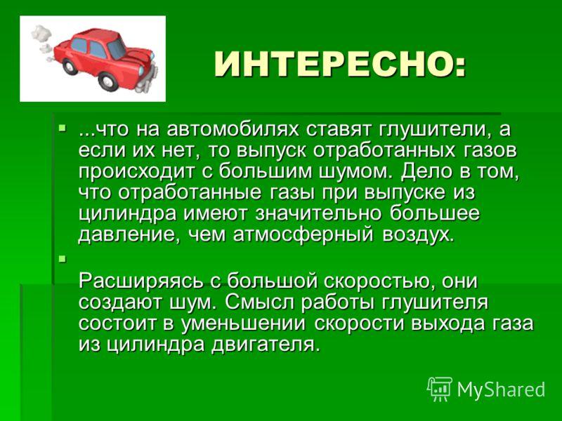 ИНТЕРЕСНО:...что на автомобилях ставят глушители, а если их нет, то выпуск отработанных газов происходит с большим шумом. Дело в том, что отработанные газы при выпуске из цилиндра имеют значительно большее давление, чем атмосферный воздух....что на а
