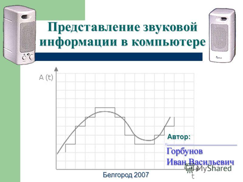 Представление звуковой информации в компьютере Автор: Белгород 2007