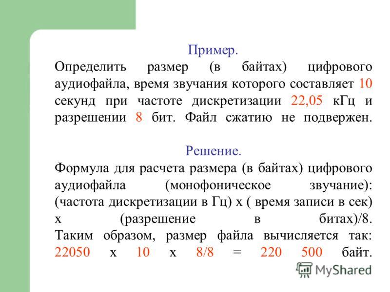 Пример. Определить размер (в байтах) цифрового аудиофайла, время звучания которого составляет 10 секунд при частоте дискретизации 22,05 кГц и разрешении 8 бит. Файл сжатию не подвержен. Решение. Формула для расчета размера (в байтах) цифрового аудиоф
