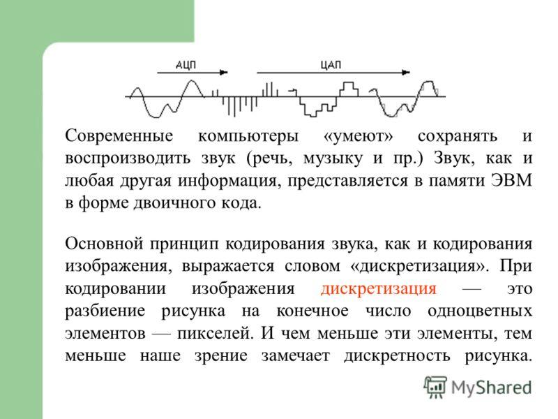 Современные компьютеры «умеют» сохранять и воспроизводить звук (речь, музыку и пр.) Звук, как и любая другая информация, представляется в памяти ЭВМ в форме двоичного кода. Основной принцип кодирования звука, как и кодирования изображения, выражается