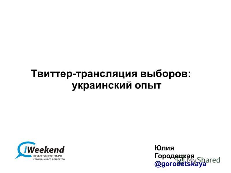 Твиттер-трансляция выборов: украинский опыт Юлия Городецкая @gorodetskaya