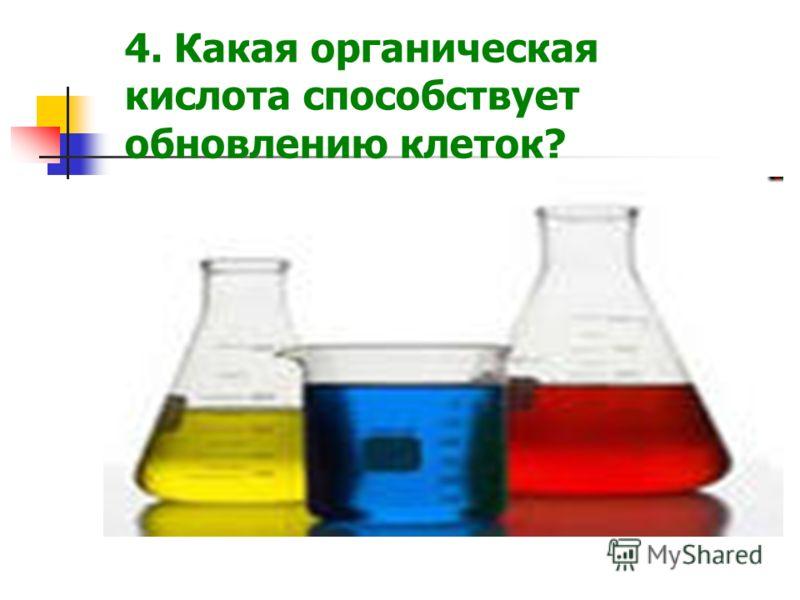 4. Какая органическая кислота способствует обновлению клеток?