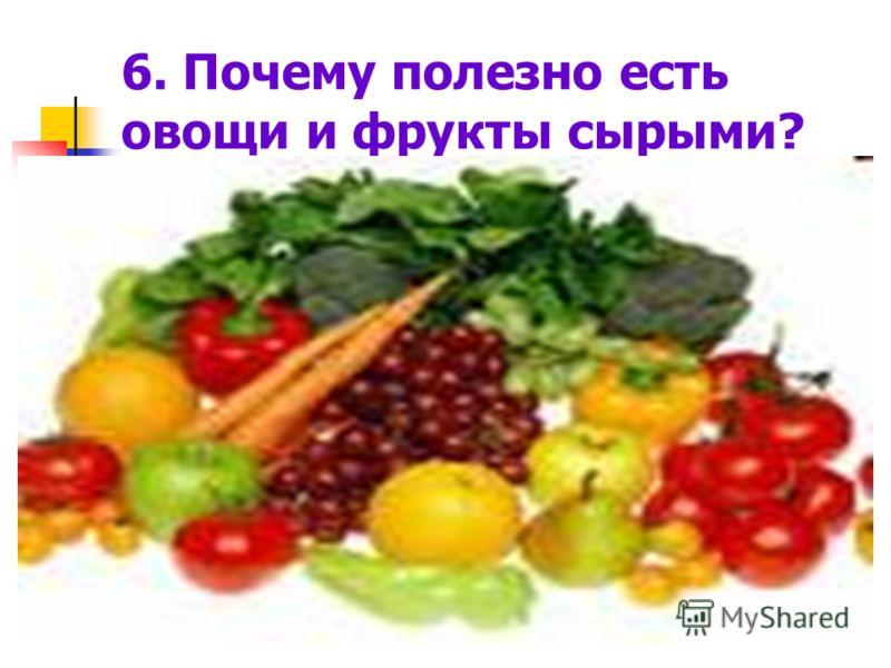 6. Почему полезно есть овощи и фрукты сырыми?