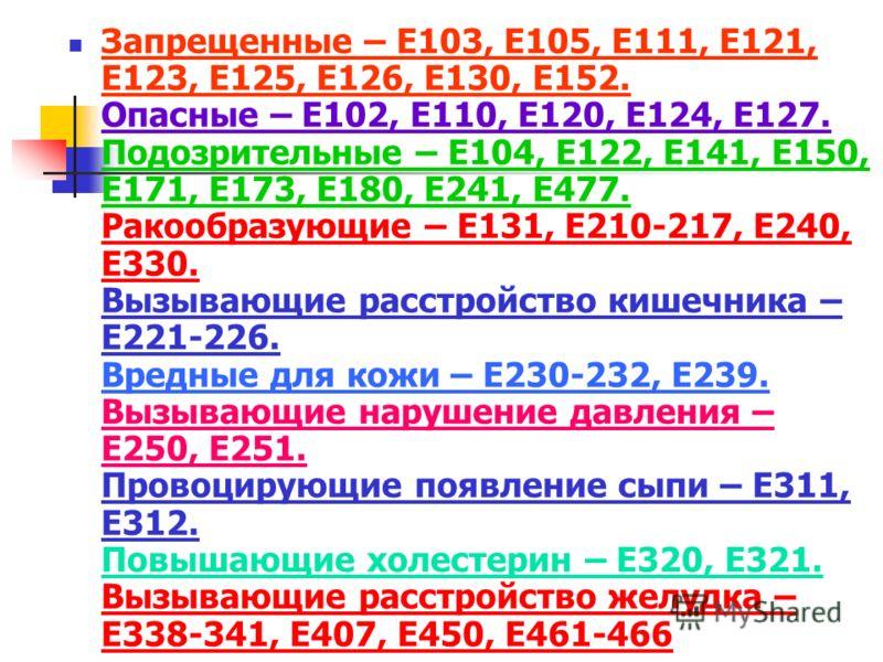 Запрещенные – Е103, Е105, Е111, Е121, Е123, Е125, Е126, Е130, Е152. Опасные – Е102, Е110, Е120, Е124, Е127. Подозрительные – Е104, Е122, Е141, Е150, Е171, Е173, Е180, Е241, Е477. Ракообразующие – Е131, Е210-217, Е240, Е330. Вызывающие расстройство ки
