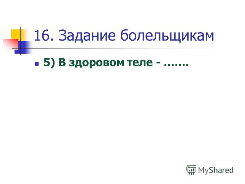 16. Задание болельщикам 5) В здоровом теле - …….