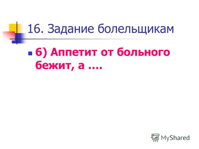 16. Задание болельщикам 6) Аппетит от больного бежит, а ….