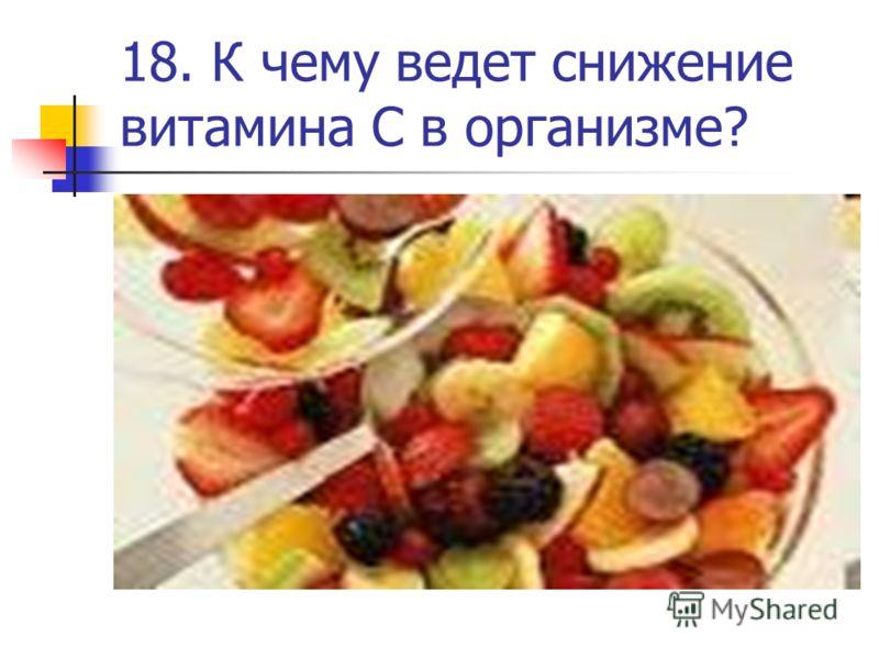 18. К чему ведет снижение витамина С в организме?