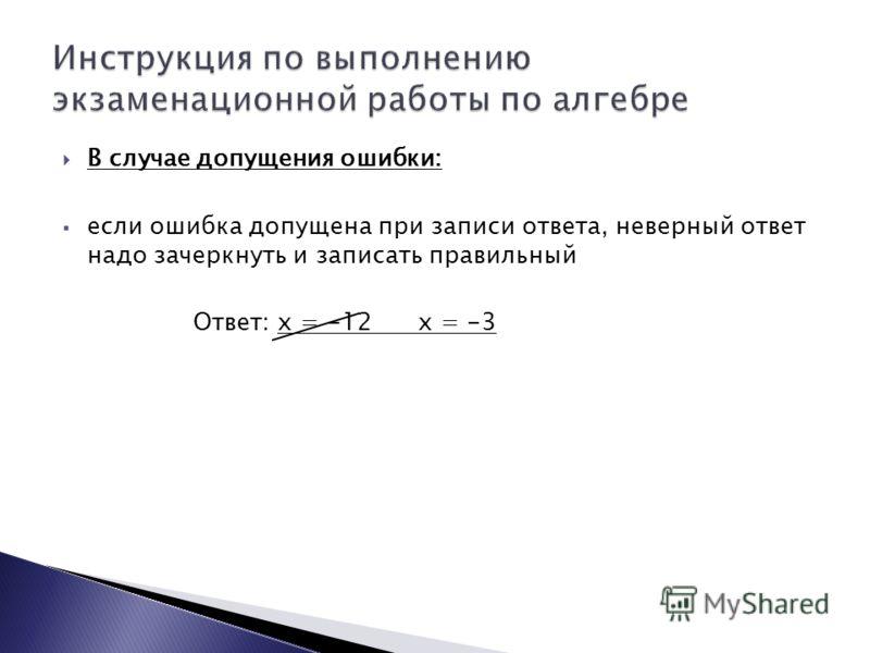 В случае допущения ошибки: если ошибка допущена при записи ответа, неверный ответ надо зачеркнуть и записать правильный Ответ: х = -12 х = -3