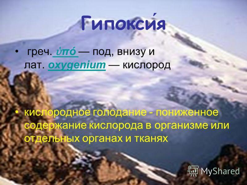 Гипоксия греч. πό под, внизу и лат. oxygenium кислород кислородное голодание - пониженное содержание кислорода в организме или отдельных органах и тканях