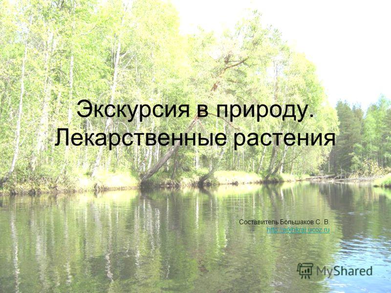 Экскурсия в природу. Лекарственные растения Составитель Большаков С. В. http://arkhkrai.ucoz.ru