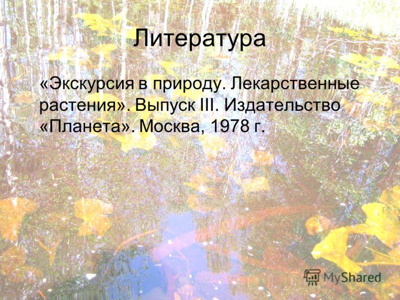Литература «Экскурсия в природу. Лекарственные растения». Выпуск III. Издательство «Планета». Москва, 1978 г.