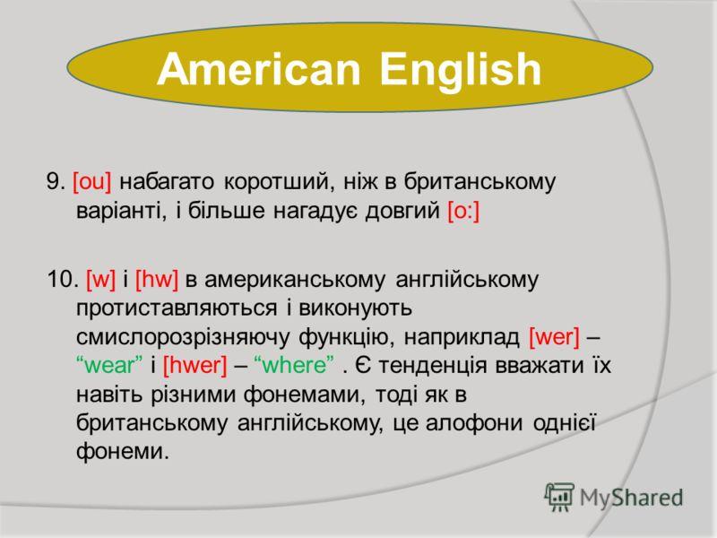 American English 9. [ou] набагато коротший, ніж в британському варіанті, і більше нагадує довгий [о:] 10. [w] і [hw] в американському англійському протиставляються і виконують смислорозрізняючу функцію, наприклад [wer] – wear і [hwer] – where. Є тенд