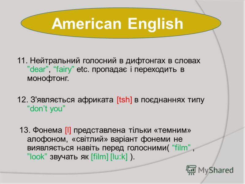 American English 11. Нейтральний голосний в дифтонгах в словах dear, fairy etc. пропадає і переходить в монофтонг. 12. З'являється африката [tsh] в поєднаннях типу dont you 13. Фонема [l] представлена тільки «темним» алофоном, «світлий» варіант фонем