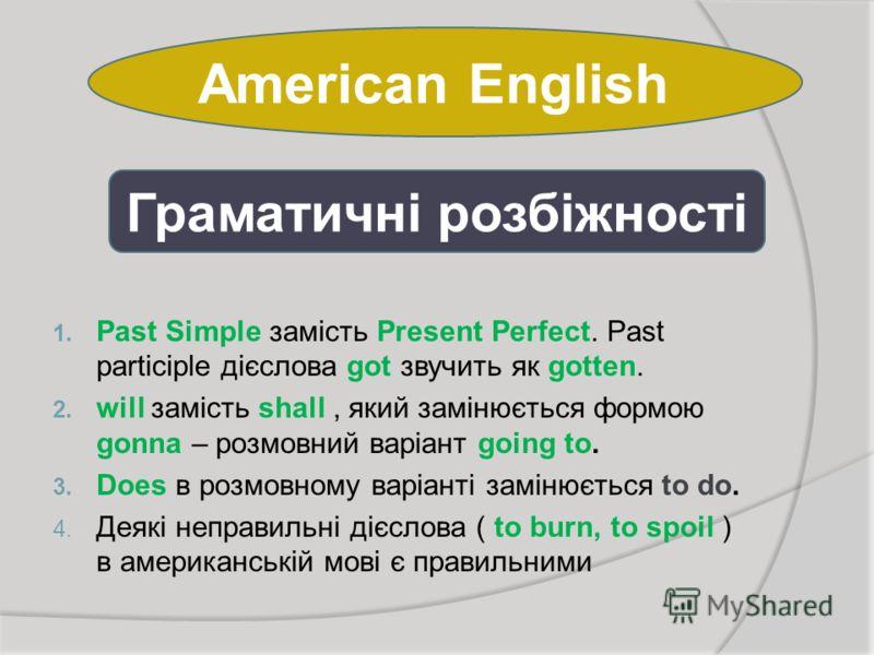 American English 1. Past Simple замість Present Perfect. Past participle дієслова got звучить як gotten. 2. will замість shall, який замінюється формою gonna – розмовний варіант going to. 3. Does в розмовному варіанті замінюється to do. 4. Деякі непр