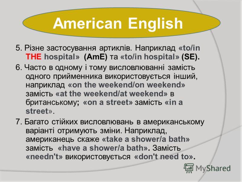 American English 5. Різне застосування артиклів. Наприклад «to/in THE hospital» (AmE) та «to/in hospital» (SE). 6. Часто в одному і тому висловлюванні замість одного прийменника використовується інший, наприклад «on the weekend/on weekend» замість «a
