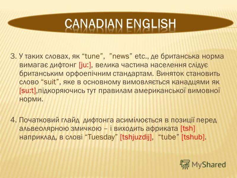 3. У таких словах, як tune, news etc., де британська норма вимагає дифтонг [ju:], велика частина населення слідує британським орфоепічним стандартам. Виняток становить слово suit, яке в основному вимовляється канадцями як [su:t],підкоряючись тут прав