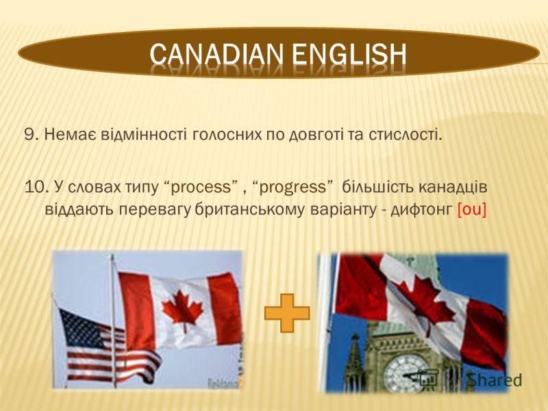 9. Немає відмінності голосних по довготі та стислості. 10. У словах типу process, progress більшість канадців віддають перевагу британському варіанту - дифтонг [ou]