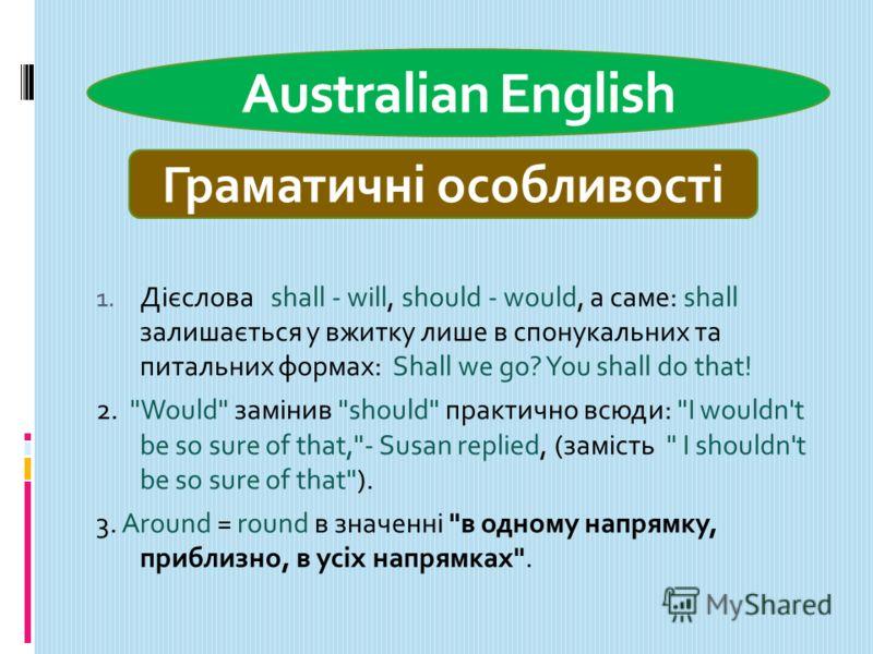 Australian English 1. Дієслова shall - will, should - would, а саме: shall залишається у вжитку лише в спонукальних та питальних формах: Shall we go? You shall do that! 2.