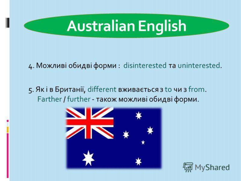 Australian English 4. Можливі обидві форми : disinterested та uninterested. 5. Як і в Британії, different вживається з to чи з from. Farther / further - також можливі обидві форми.