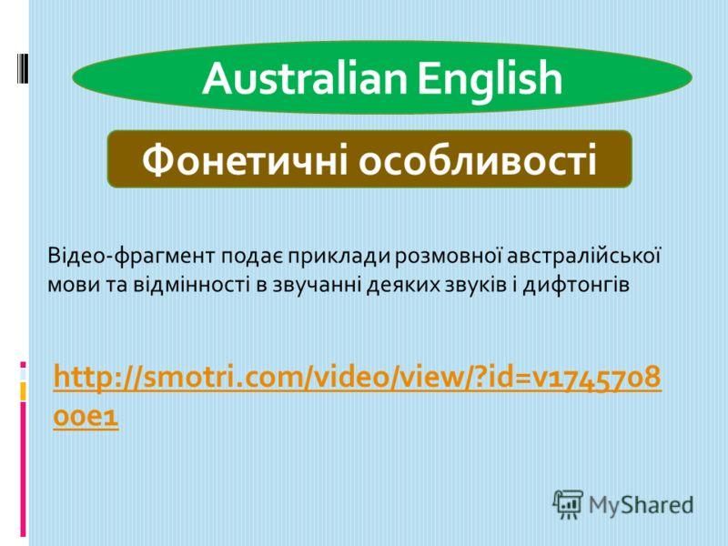 Australian English Фонетичні особливості http://smotri.com/video/view/?id=v1745708 00e1 Відео-фрагмент подає приклади розмовної австралійської мови та відмінності в звучанні деяких звуків і дифтонгів