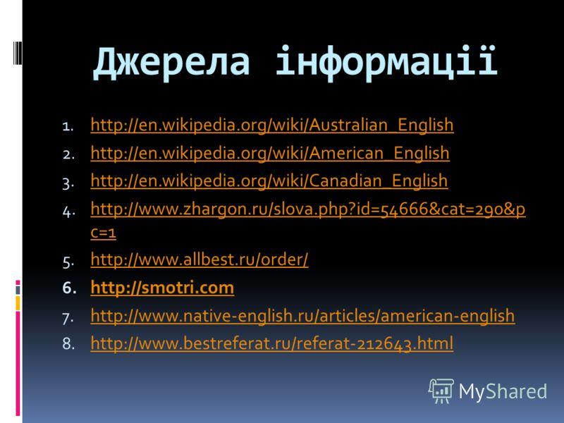 Джерела інформації 1. http://en.wikipedia.org/wiki/Australian_English http://en.wikipedia.org/wiki/Australian_English 2. http://en.wikipedia.org/wiki/American_English http://en.wikipedia.org/wiki/American_English 3. http://en.wikipedia.org/wiki/Canad